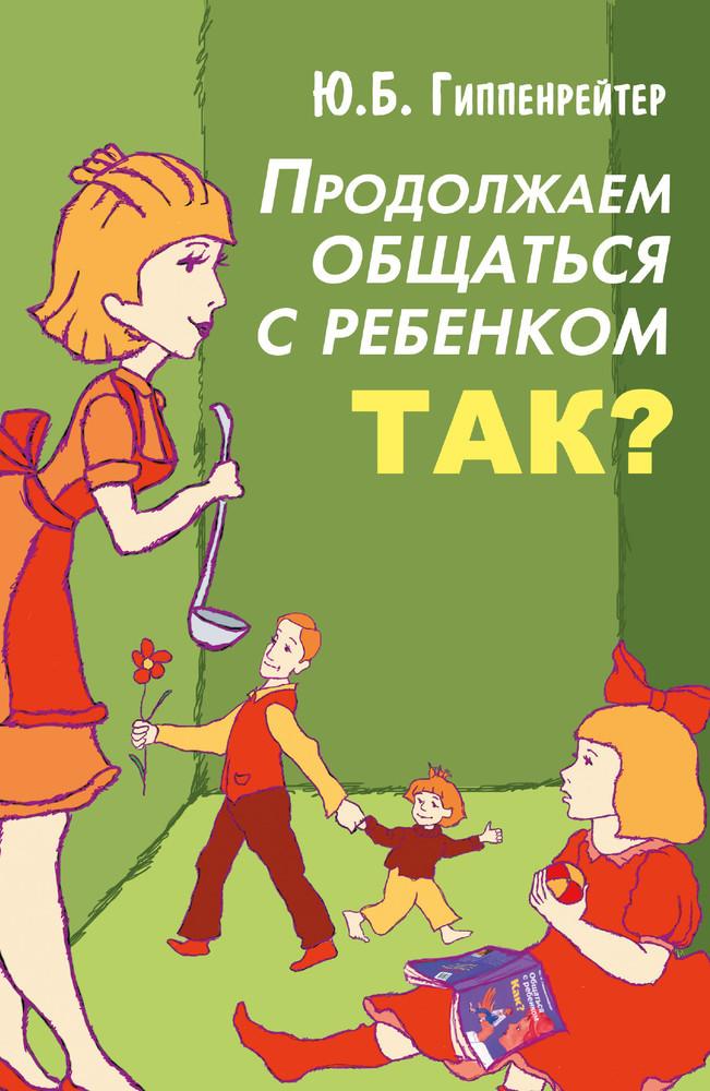 """Ю.Б. Гиппенрейтер """"Общаться с ребенком Как"""", """"Продолжаем общаться с ребенком Так"""""""